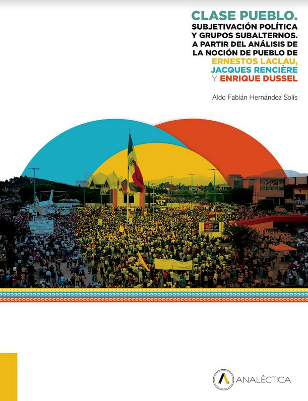 Clase Pueblo. Subjetivación política y grupos subalternos. A partir del análisis de la noción de Pueblo de Ernesto Laclau, Jacques Rancière y Enrique Dussel
